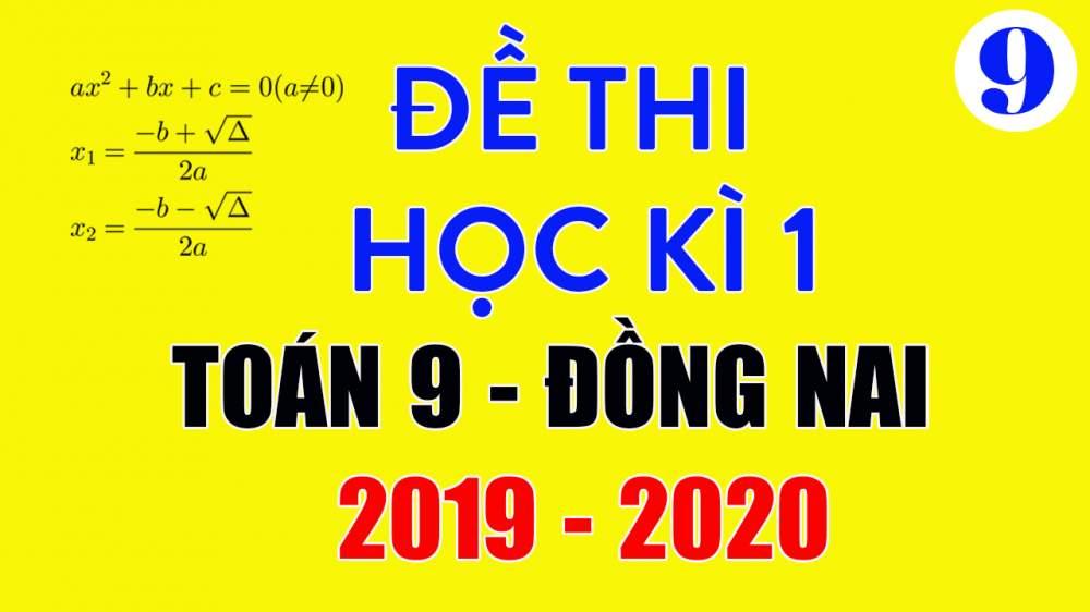 Đề thi Toán lớp 9 học kì 1 năm 2019 Đồng Nai có lời giải