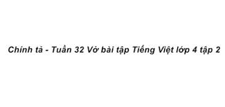 Chính tả Tuần 32 trang 91, 92 VBT Tiếng Việt 4 Tập 2