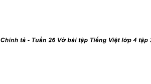 Chính tả Tuần 26 trang 47 VBT Tiếng Việt 4 Tập 2